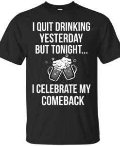 I love Beer shirt, I quit drinking yesterday but tonight i celebrate my comeback T-shirt,Tank top & Hoodies