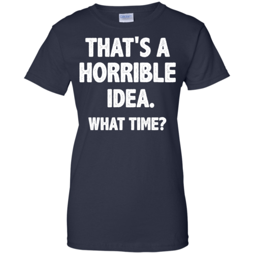 Awesome Tees: Funny That is a horrible idea What time T shirt,Tank top & Hoodies