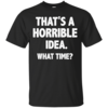 Awesome Tees: Funny - That is a horrible idea - What time T-shirt,Tank top & Hoodies